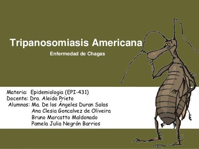 Tripanosomiasis Americana                 Enfermedad de ChagasMateria: Epidemiologia (EPI-431)Docente: Dra. Aleida PrietoA...