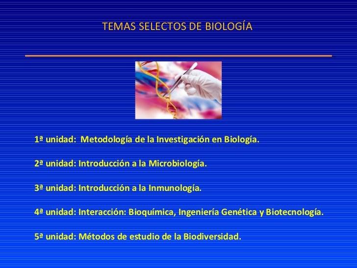 TEMAS SELECTOS DE BIOLOGÍA 1ª unidad:  Metodología de la Investigación en Biología. 2ª unidad: Introducción a la Microbiol...