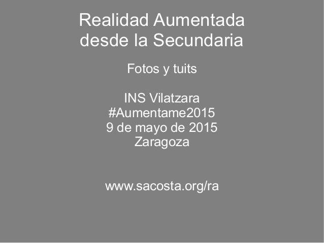 Realidad Aumentada desde la Secundaria Fotos y tuits INS Vilatzara #Aumentame2015 9 de mayo de 2015 Zaragoza www.sacosta.o...