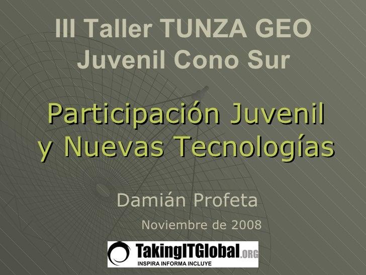 III Taller TUNZA GEO Juvenil Cono Sur Participación Juvenil y Nuevas Tecnologías Noviembre de 2008 Damián Profeta