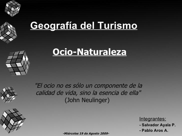 """Geografía del Turismo Integrantes: - Salvador Ayala P. - Pablo Aros A. """"El ocio no es sólo un componente de la calida..."""