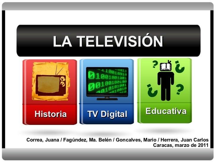 LA TELEVISIÓN Correa, Juana / Fagúndez, Ma. Belén / Goncalves, Mario / Herrera, Juan Carlos Caracas, marzo de 2011 Histori...