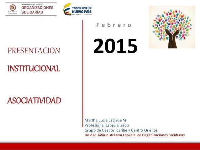 F e b r e r o 2015PRESENTACION INSTITUCIONAL ASOCIATIVIDAD Martha Lucía Estrada M Profesional Especializado Grupo de Gesti...