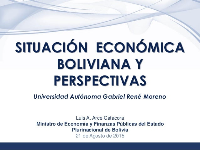 1 SITUACIÓN ECONÓMICA BOLIVIANA Y PERSPECTIVAS Universidad Autónoma Gabriel René Moreno Luis A. Arce Catacora Ministro de ...