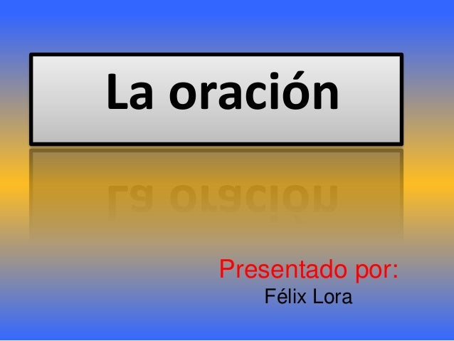 Presentado por: Félix Lora La oración