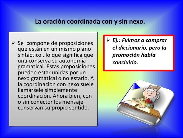 NEXOS O CONECTORES Se denomina conector a una palabra o un conjunto de palabras que une partes de un mensaje y establece u...