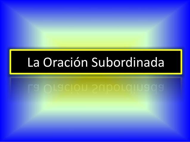 Relación de subordinación:  Se establece una dependencia semántica y sintáctica, uno de los elementos no tiene autonomía ...
