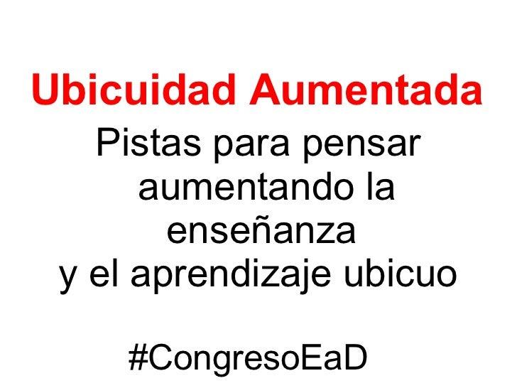 Ubicuidad Aumentada   Pistas para pensar      aumentando la        enseñanza y el aprendizaje ubicuo     #CongresoEaD