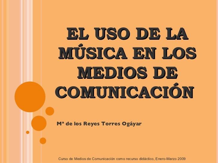 EL USO DE LA MÚSICA EN LOS MEDIOS DE COMUNICACIÓN  Mª de los Reyes Torres Ogáyar Curso de Medios de Comunicación como recu...