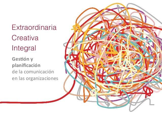 Extraordinaria Creativa Integral Ges$ón y   planificación   de la comunicación   en las organizaciones