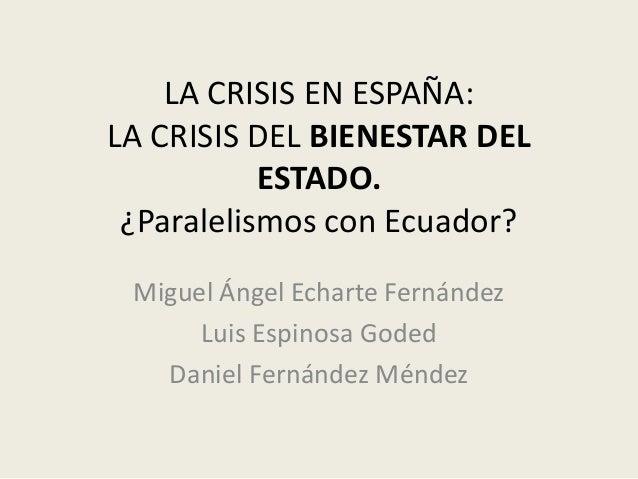 LA CRISIS EN ESPAÑA: LA CRISIS DEL BIENESTAR DEL ESTADO. ¿Paralelismos con Ecuador? Miguel Ángel Echarte Fernández Luis Es...