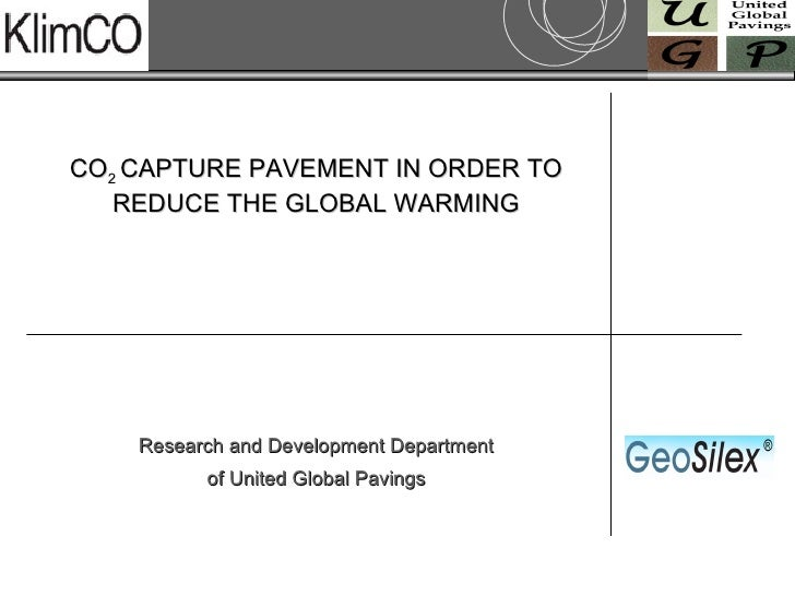 CO 2  CAPTURE PAVEMENT IN ORDER TO REDUCE THE GLOBAL WARMING Research and Development Department of United Global Pavings
