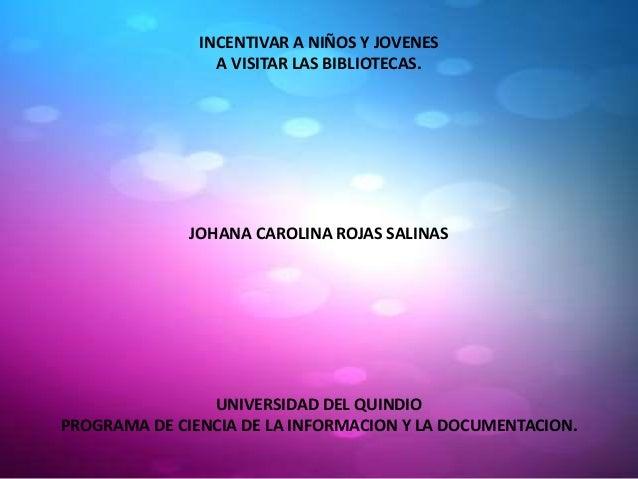 INCENTIVAR A NIÑOS Y JOVENES A VISITAR LAS BIBLIOTECAS.  JOHANA CAROLINA ROJAS SALINAS  UNIVERSIDAD DEL QUINDIO PROGRAMA D...
