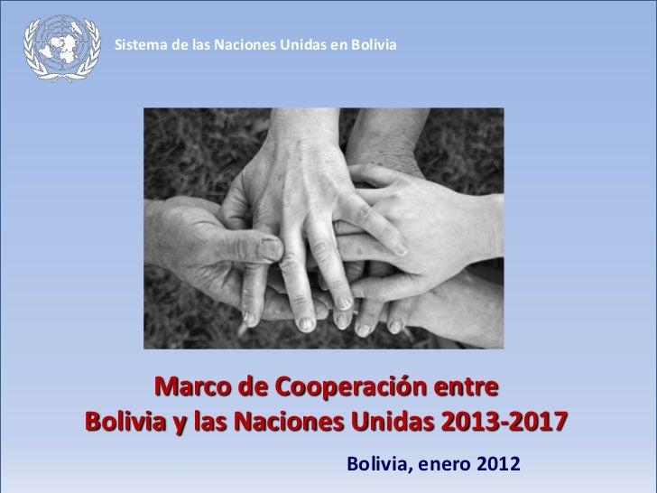 Sistema de las Naciones Unidas en Bolivia      Marco de Cooperación entreBolivia y las Naciones Unidas 2013-2017          ...