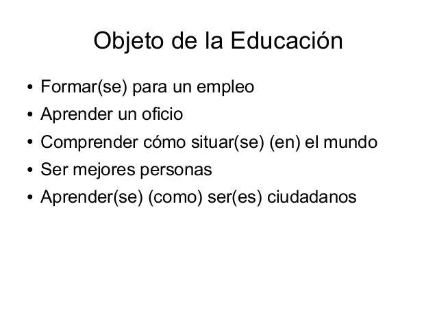 Objeto de la Educación ● Formar(se) para un empleo ● Aprender un oficio ● Comprender cómo situar(se) (en) el mundo ● Ser m...