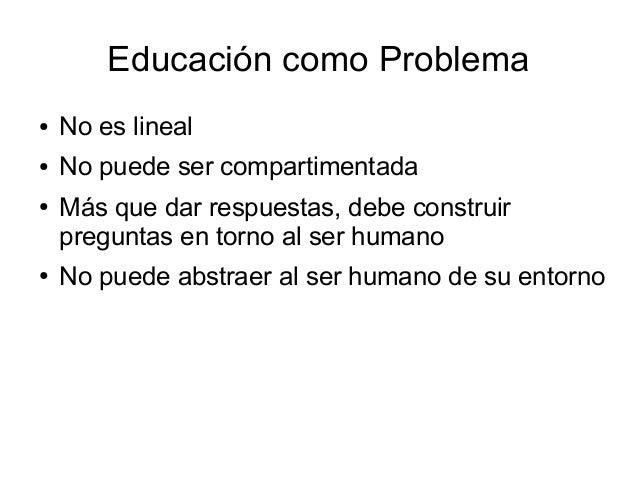 Educación como Problema ● No es lineal ● No puede ser compartimentada ● Más que dar respuestas, debe construir preguntas e...