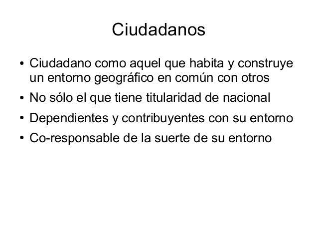 Ciudadanos ● Ciudadano como aquel que habita y construye un entorno geográfico en común con otros ● No sólo el que tiene t...