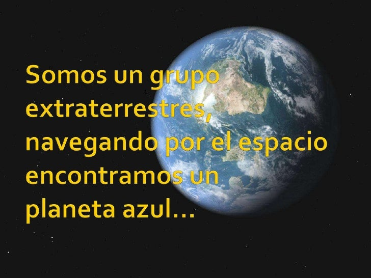 Somos un grupo de extraterrestres…Navegando por el espacioencontramos un planeta azul…<br />