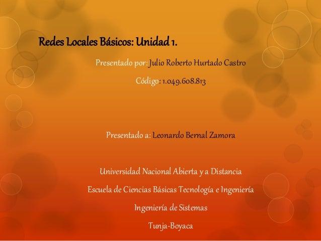 Redes Locales Básicos: Unidad 1.  Presentado por: Julio Roberto Hurtado Castro  Código: 1.049.608.813  Presentado a: Leona...