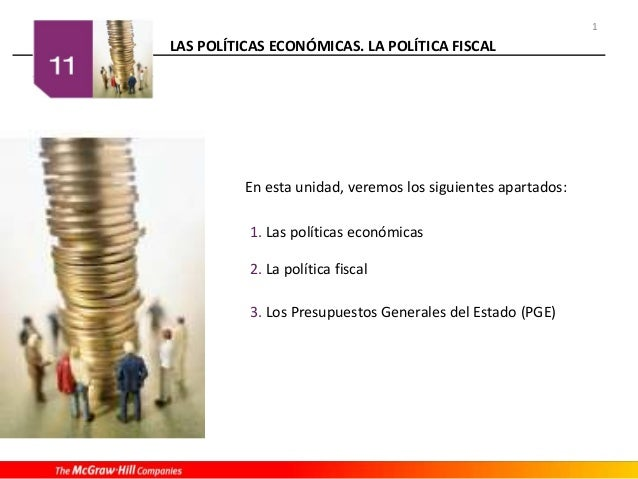 LAS POLÍTICAS ECONÓMICAS. LA POLÍTICA FISCAL 1 En esta unidad, veremos los siguientes apartados: 1. Las políticas económic...