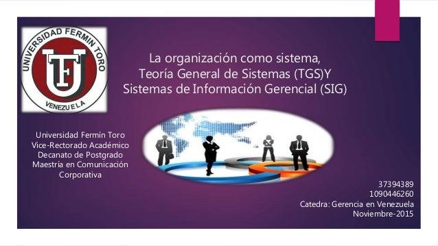 La organización como sistema, Teoría General de Sistemas (TGS)Y Sistemas de Información Gerencial (SIG) Universidad Fermín...