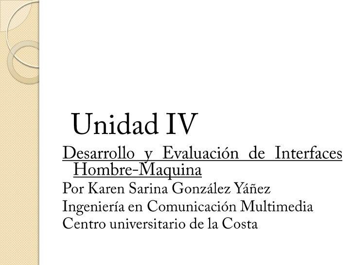 Unidad IV<br />Desarrollo y Evaluación de Interfaces Hombre-Maquina<br />Por Karen Sarina González Yáñez<br />Ingeniería e...