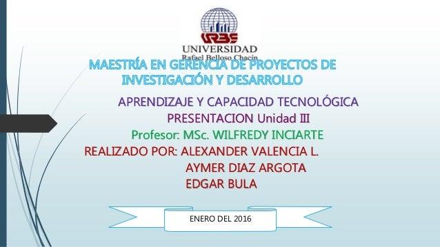 APRENDIZAJE Y CAPACIDAD TECNOLÓGICA PRESENTACION Unidad III Profesor: MSc. WILFREDY INCIARTE REALIZADO POR: ALEXANDER VALE...
