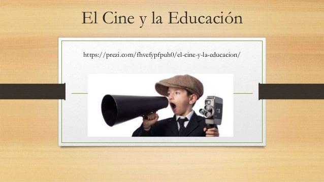 El Cine y la Educación https://prezi.com/fhvefypfpuh0/el-cine-y-la-educacion/
