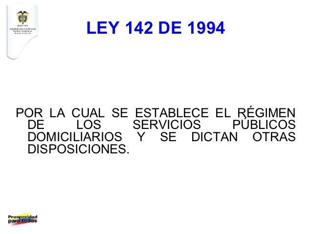 LEY 142 DE 1994POR LA CUAL SE ESTABLECE EL RÉGIMEN DE     LOS     SERVICIOS  PÚBLICOS DOMICILIARIOS Y SE DICTAN OTRAS DISP...