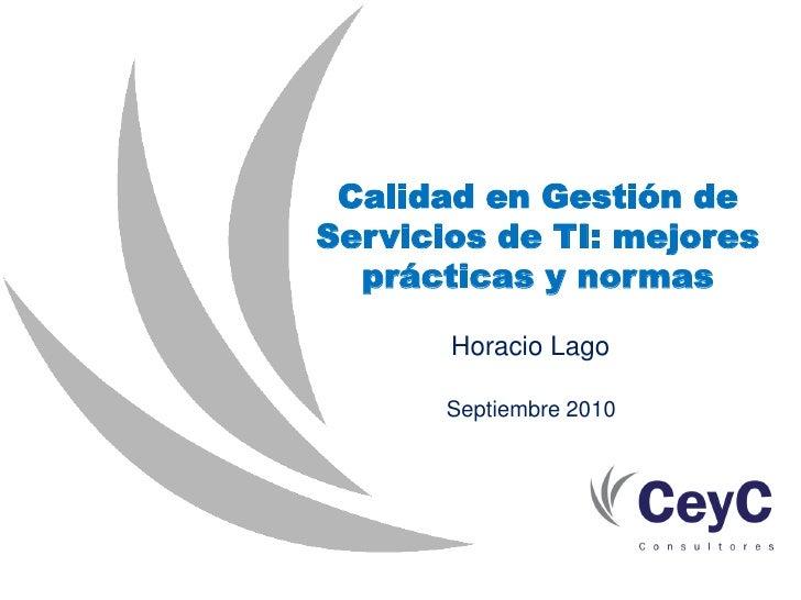 Calidad en Gestión de Servicios de TI: mejores   prácticas y normas         Horacio Lago         Septiembre 2010
