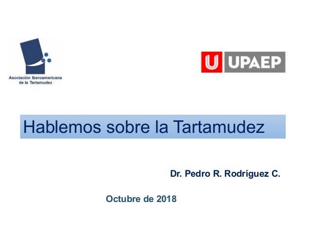 Hablemos sobre la Tartamudez Dr. Pedro R. Rodríguez C. Octubre de 2018