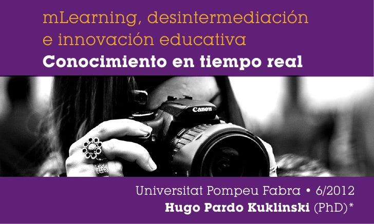 mLearning, desintermediacióne innovación educativaConocimiento en tiempo real         Universitat Pompeu Fabra • 6/2012   ...