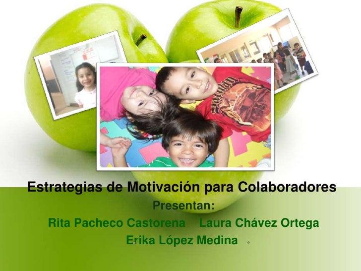 Estrategias de Motivación para Colaboradores<br /> Presentan:<br /> Rita Pacheco Castorena    Laura Chávez Ortega     <br ...