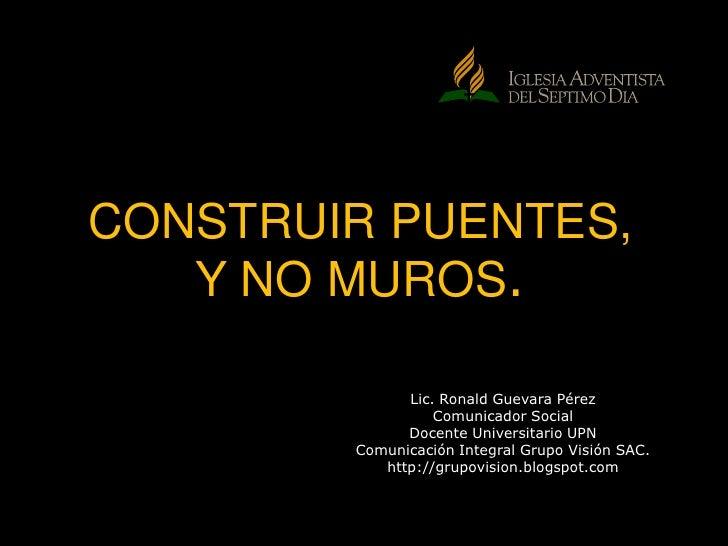 CONSTRUIR PUENTES, Y NO MUROS. <br />Lic. Ronald Guevara Pérez<br />Comunicador Social<br />Docente Universitario UPN<br /...