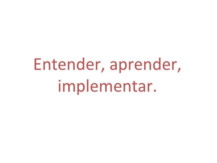 Entender, aprender, implementar.