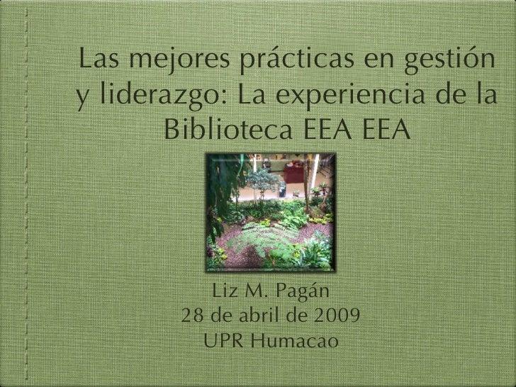 Las mejores prácticas en gestión y liderazgo: La experiencia de la        Biblioteca EEA EEA                Liz M. Pagán  ...