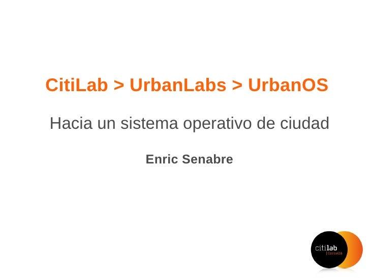 CitiLab > UrbanLabs > UrbanOS  Hacia un sistema operativo de ciudad Enric Senabre Hidalgo #innosfera, Madrid 5 de mayo de ...