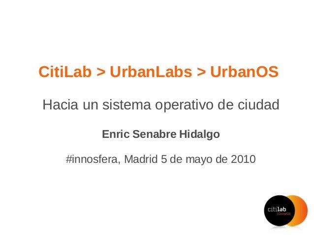 CitiLab > UrbanLabs > UrbanOS Hacia un sistema operativo de ciudad Enric Senabre Hidalgo #innosfera, Madrid 5 de mayo de 2...