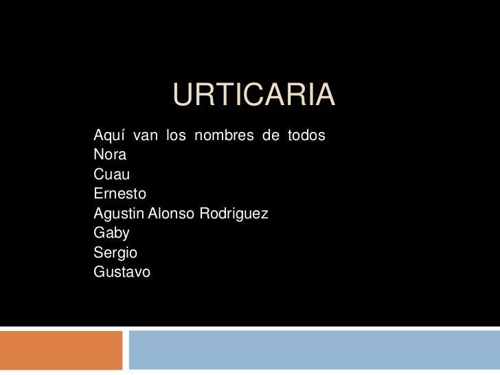 URTICARIAAquí van los nombres de todosNoraCuauErnestoAgustin Alonso RodriguezGabySergioGustavo