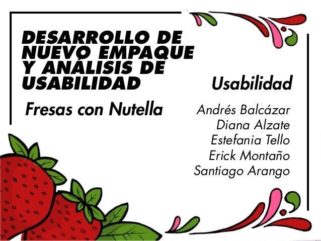 DESARROLLO DE  NUEVO EMPAQUE  Y ANÁLISIS DE  USABILIDAD  Fresas con Nutella  Usabilidad  Andrés Balcázar  Diana Alzate  Es...