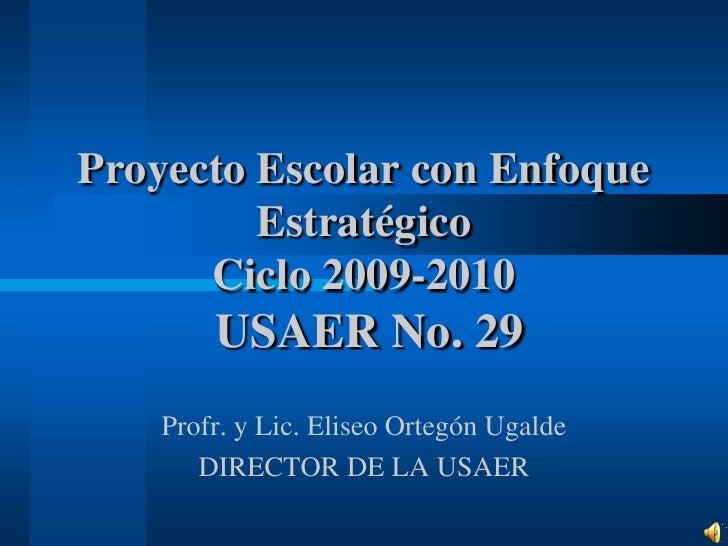 Proyecto Escolar con Enfoque Estratégico Ciclo 2009-2010 USAER No. 29<br />Profr. y Lic. Eliseo Ortegón Ugalde<br />DIRECT...