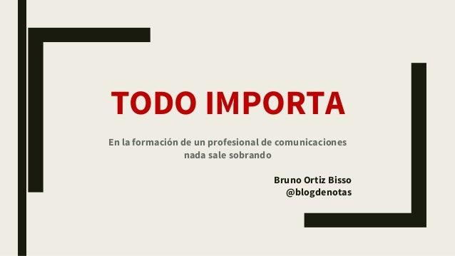 TODO IMPORTA En la formación de un profesional de comunicaciones nada sale sobrando Bruno Ortiz Bisso @blogdenotas
