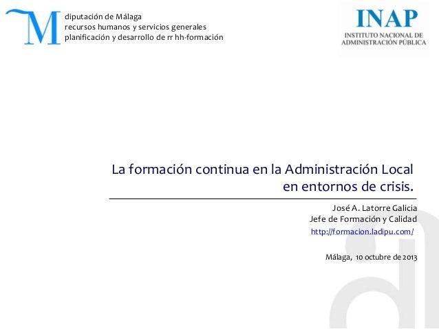 http://formacion.ladipu.com/ La formación continua en la Administración Local en entornos de crisis. José A. Latorre Galic...