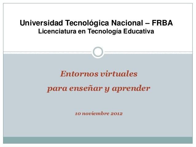 Universidad Tecnológica Nacional – FRBA    Licenciatura en Tecnología Educativa          Entornos virtuales       para ens...