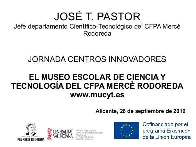 JORNADA CENTROS INNOVADORES EL MUSEO ESCOLAR DE CIENCIA Y TECNOLOGÍA DEL CFPA MERCÈ RODOREDA www.mucyt.es Alicante, 26 de ...