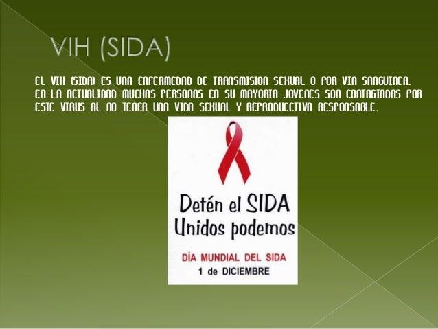 EL VIH (SIDA) ES UNA ENFERMEDAD DE TRANSMISION SEXUAL O POR VIA SANGUINEA.EN LA ACTUALIDAD MUCHAS PERSONAS EN SU MAYORIA J...