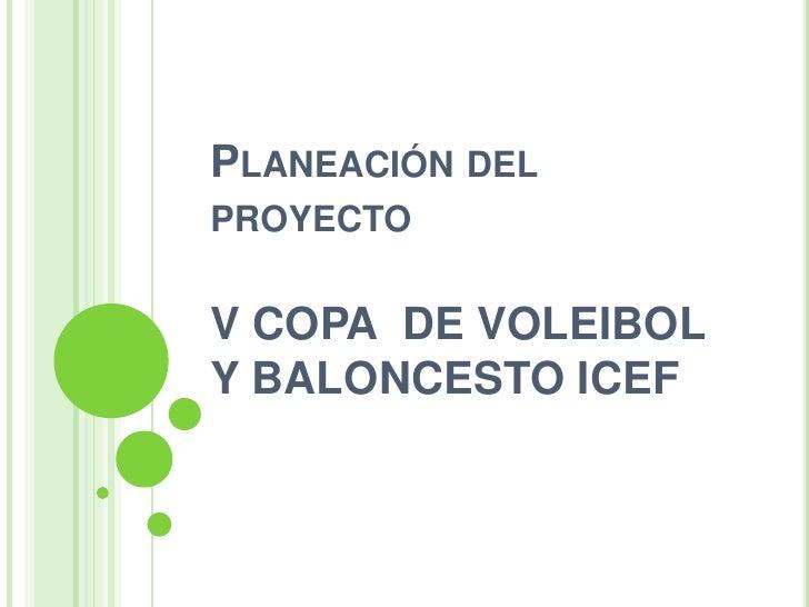 Planeación del proyecto V COPA  DE VOLEIBOL Y BALONCESTO ICEF <br />