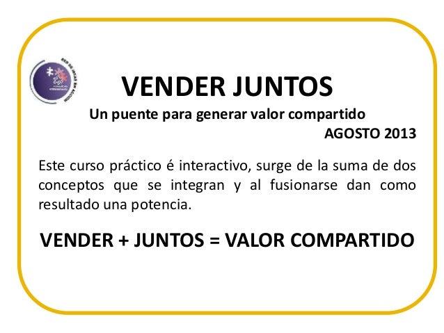 VENDER JUNTOS Un puente para generar valor compartido AGOSTO 2013 Este curso práctico é interactivo, surge de la suma de d...