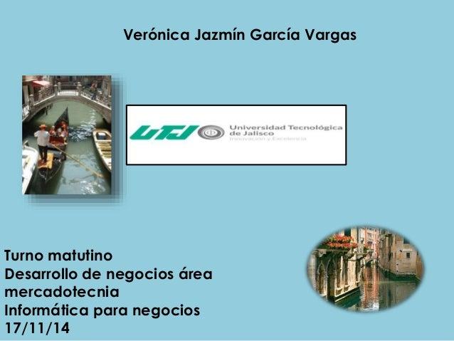 Verónica Jazmín García Vargas  Turno matutino  Desarrollo de negocios área  mercadotecnia  Informática para negocios  17/1...