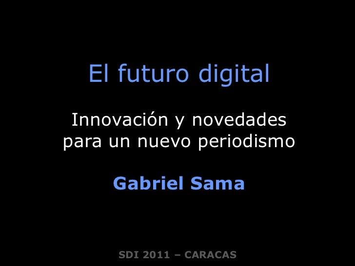 El futuro digital<br />Innovación y novedades <br />para un nuevo periodismo<br />Gabriel Sama<br />SDI 2011 – CARACAS<br />
